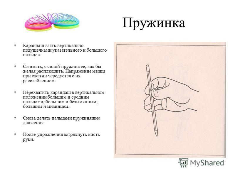 Пружинка Карандаш взять вертикально подушечками указательного и большого пальцев. Сжимать, с силой пружиня ее, как бы желая расплющить. Напряжение мышц при сжатии чередуется с их расслаблением. Перехватить карандаш в вертикальном положении большим и