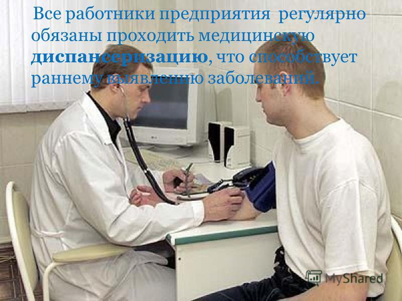 Все работники предприятия регулярно обязаны проходить медицинскую диспансеризацию, что способствует раннему выявлению заболеваний.