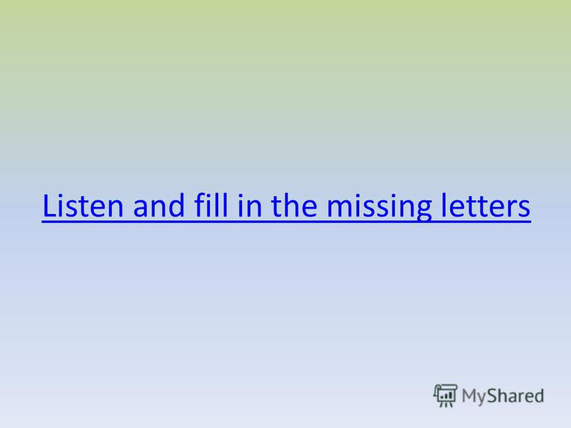 Listen and fill in the missing letters
