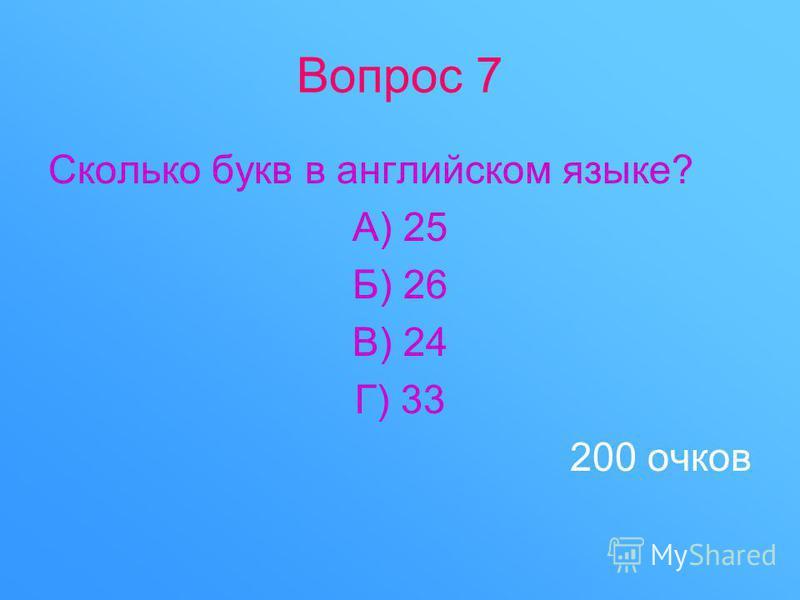 Вопрос 7 Сколько букв в английском языке? А) 25 Б) 26 В) 24 Г) 33 200 очков