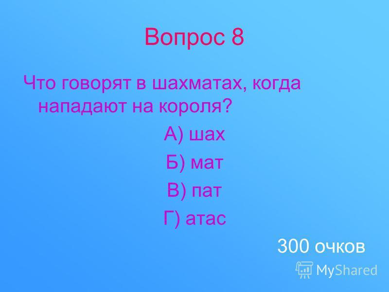 Вопрос 8 Что говорят в шахматах, когда нападают на короля? А) шах Б) мат В) пат Г) атас 300 очков