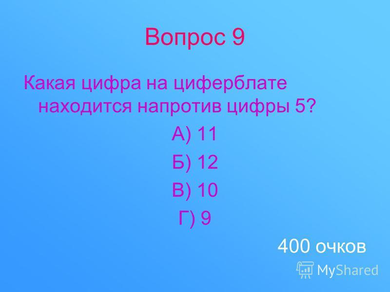 Вопрос 9 Какая цифра на циферблате находится напротив цифры 5? А) 11 Б) 12 В) 10 Г) 9 400 очков
