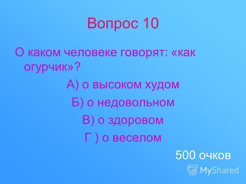 Вопрос 10 О каком человеке говорят: «как огурчик»? А) о высоком худом Б) о недовольном В) о здоровом Г ) о веселом 500 очков