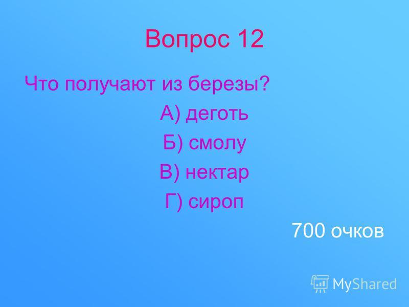Вопрос 12 Что получают из березы? А) деготь Б) смолу В) нектар Г) сироп 700 очков