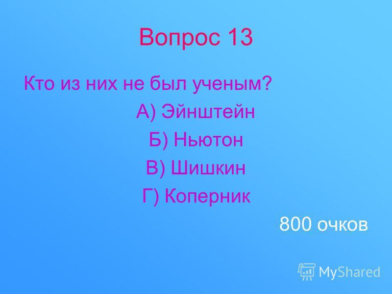 Вопрос 13 Кто из них не был ученым? А) Эйнштейн Б) Ньютон В) Шишкин Г) Коперник 800 очков