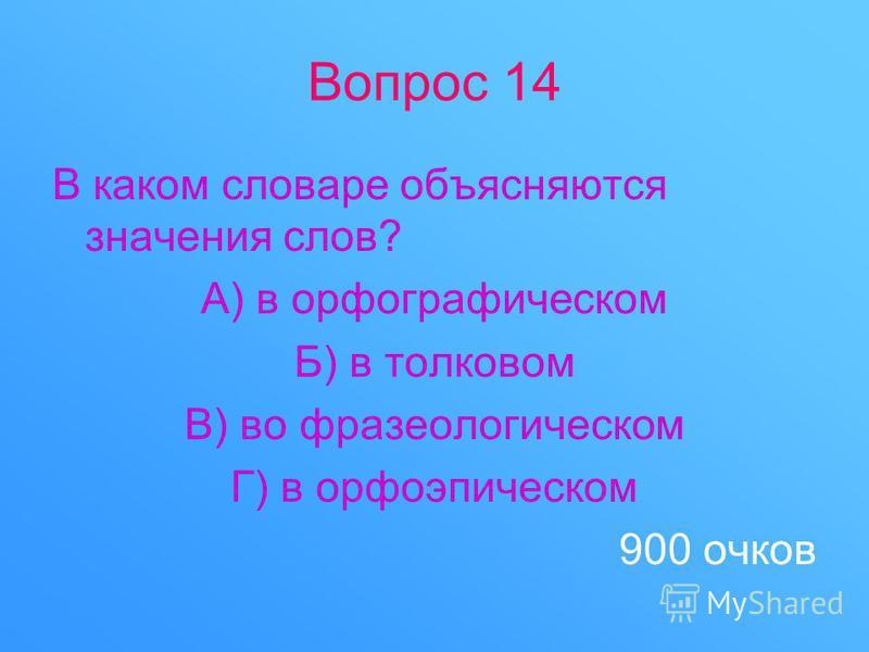 Вопрос 14 В каком словаре объясняются значения слов? А) в орфографическом Б) в толковом В) во фразеологическом Г) в орфоэпическом 900 очков