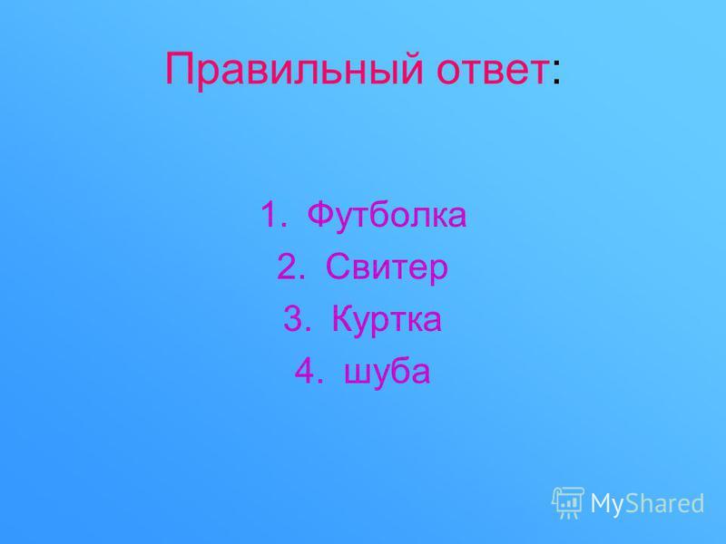 Правильный ответ: 1. Футболка 2. Свитер 3. Куртка 4.шуба