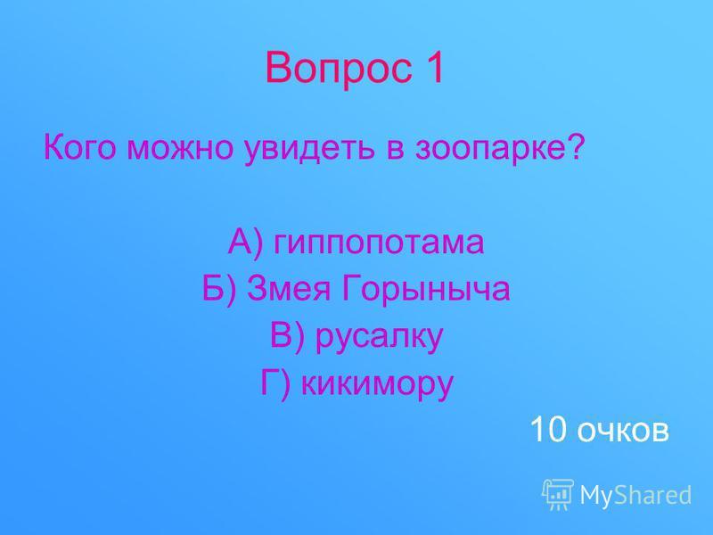 Вопрос 1 Кого можно увидеть в зоопарке? А) гиппопотама Б) Змея Горыныча В) русалку Г) кикимору 10 очков