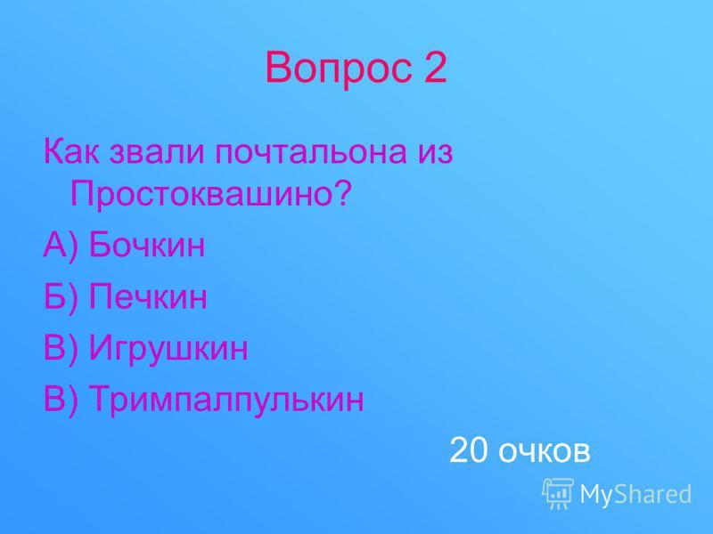 Вопрос 2 Как звали почтальона из Простоквашино? А) Бочкин Б) Печкин В) Игрушкин В) Тримпалпулькин 20 очков