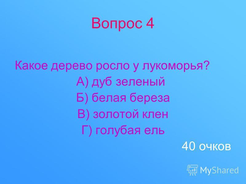 Вопрос 4 Какое дерево росло у лукоморья? А) дуб зеленый Б) белая береза В) золотой клен Г) голубая ель 40 очков
