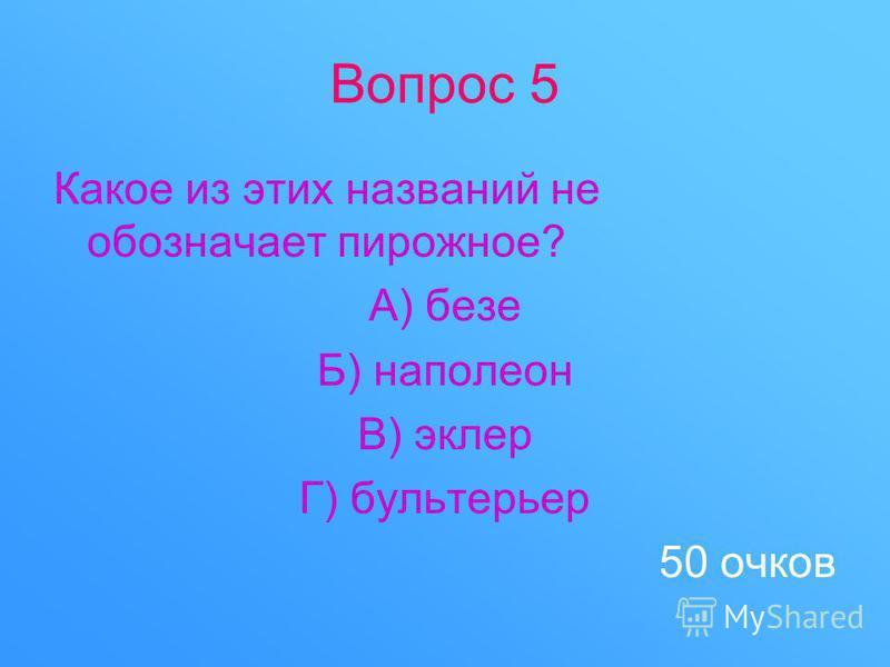 Вопрос 5 Какое из этих названий не обозначает пирожное? А) безе Б) наполеон В) эклер Г) бультерьер 50 очков