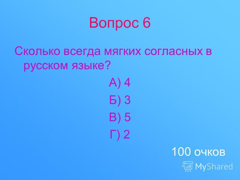 Вопрос 6 Сколько всегда мягких согласных в русском языке? А) 4 Б) 3 В) 5 Г) 2 100 очков
