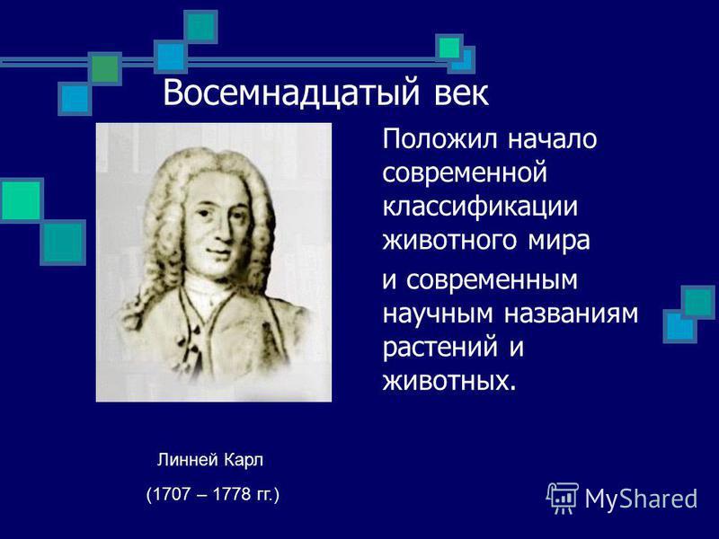 Восемнадцатый век Положил начало современной классификации животного мира и современным научным названиям растений и животных. Линней Карл (1707 – 1778 гг.)
