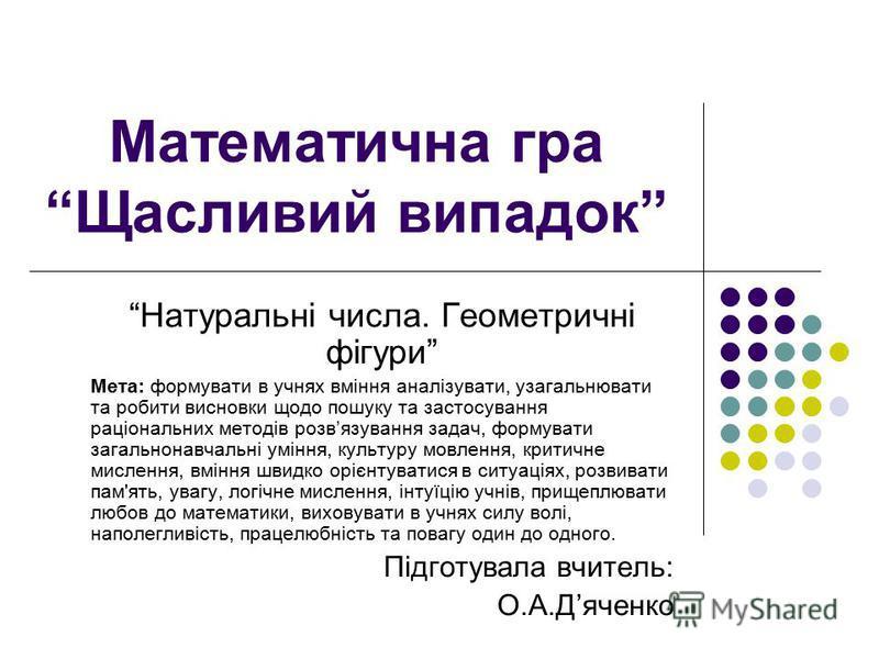 Математична гра Щасливий випадок Натуральні числа. Геометричні фігури Мета: формувати в учнях вміння аналізувати, узагальнювати та робити висновки щодо пошуку та застосування раціональних методів розвязування задач, формувати загальнонавчальні уміння