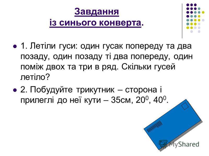 Завдання із синього конверта. 1. Летіли гуси: один гусак попереду та два позаду, один позаду ті два попереду, один поміж двох та три в ряд. Скільки гусей летіло? 2. Побудуйте трикутник – сторона і прилеглі до неї кути – 35см, 20 0, 40 0.