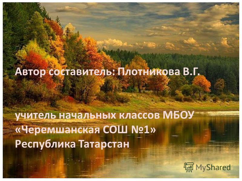 Автор составитель: Плотникова В.Г. учитель начальных классов МБОУ «Черемшанская СОШ 1» Республика Татарстан