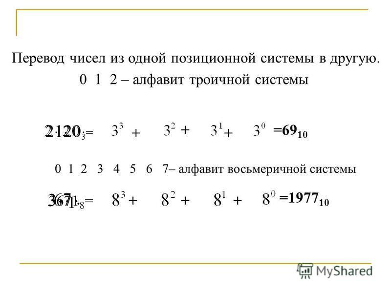 Перевод чисел из одной позиционной системы в другую. 0 1 2 – алфавит троичной системы 2120 3 = + + + =69 10 0 1 2 3 4 5 6 7– алфавит восьмеричной системы 3671 8 =+++ =1977 10