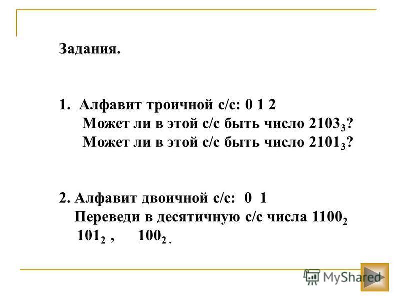 Задания. 1. Алфавит троичной с/с: 0 1 2 Может ли в этой с/с быть число 2103 3 ? Может ли в этой с/с быть число 2101 3 ? 2. Алфавит двоичной с/с: 0 1 Переведи в десятичную с/с числа 1100 2 101 2, 100 2.