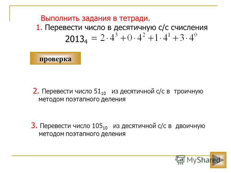 2. Перевести число 51 10 из десятичной с/с в троичную методом поэтапного деления проверка Выполнить задания в тетради. 1. Перевести число в десятичную с/с счисления 2013 4 3. Перевести число 105 10 из десятичной с/с в двоичную методом поэтапного деле