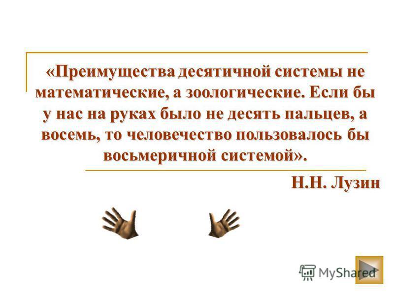«Преимущества десятичной системы не математические, а зоологические. Если бы у нас на руках было не десять пальцев, а восемь, то человечество пользовалось бы восьмеричной системой». Н.Н. Лузин Н.Н. Лузин