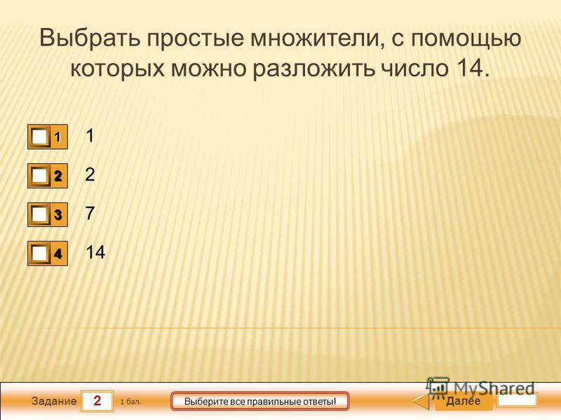 2 Задание Выберите все правильные ответы! Выбрать простые множители, с помощью которых можно разложить число 14. 1 2 7 14 Далее 1 бал. 1111 0 2222 0 3333 0 4444 0