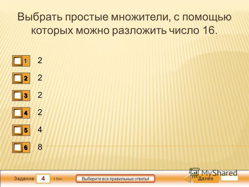 4 Задание Выберите все правильные ответы! Выбрать простые множители, с помощью которых можно разложить число 16. 2 2 2 2 4 8 Далее 1 бал. 1111 0 2222 0 3333 0 4444 0 5555 0 6666 0