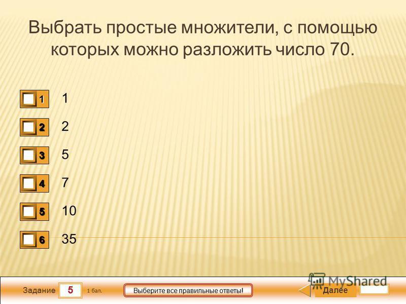 5 Задание Выберите все правильные ответы! Выбрать простые множители, с помощью которых можно разложить число 70. 1 2 5 7 10 35 Далее 1 бал. 1111 0 2222 0 3333 0 4444 0 5555 0 6666 0