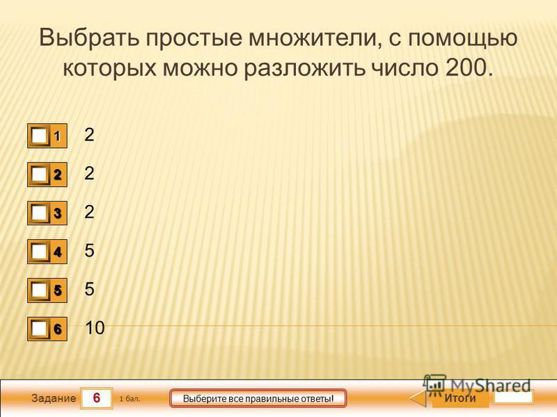 6 Задание Выберите все правильные ответы! Выбрать простые множители, с помощью которых можно разложить число 200. 2 2 2 5 5 10 Итоги 1 бал. 1111 0 2222 0 3333 0 4444 0 5555 0 6666 0
