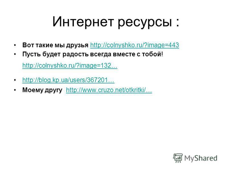 Интернет ресурсы : Вот такие мы друзья http://colnyshko.ru/?image=443 http://colnyshko.ru/?image=443 Пусть будет радость всегда вместе с тобой! http://colnyshko.ru/?image=132… http://colnyshko.ru/?image=132… http://blog.kp.ua/users/367201… Моему друг