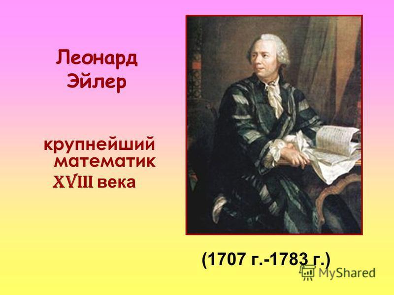 Леонард Эйлер (1707 г.-1783 г.) крупнейший математик XVIII века
