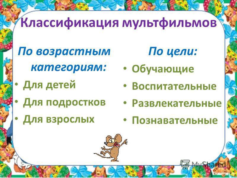 Классификация мультфильмов По возрастным категориям: Для детей Для подростков Для взрослых По цели: Обучающие Воспитательные Развлекательные Познавательные