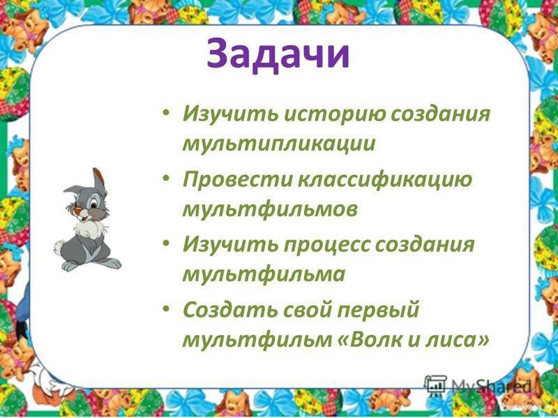 Задачи Изучить историю создания мультипликации Провести классификацию мультфильмов Изучить процесс создания мультфильма Создать свой первый мультфильм «Волк и лиса»