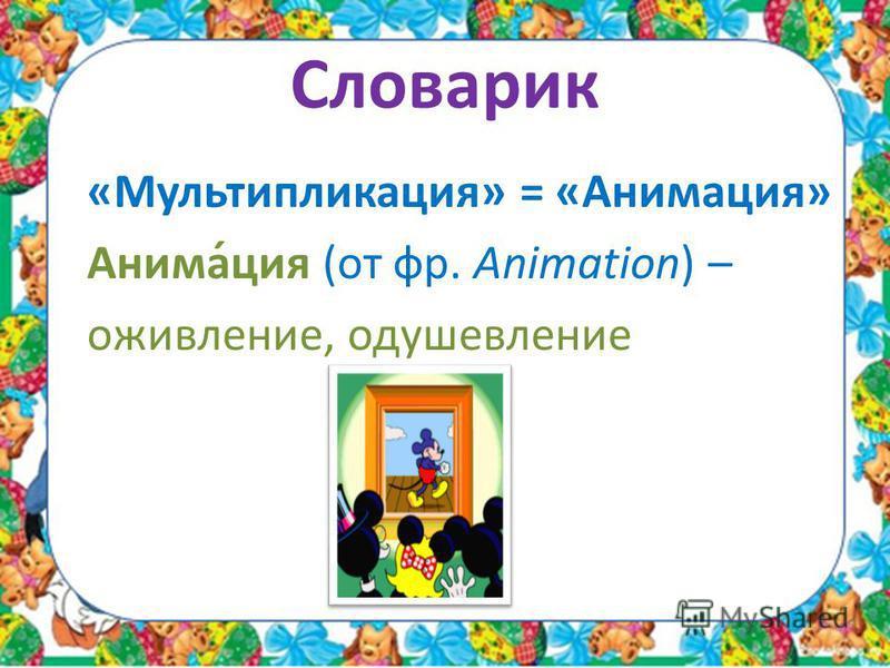 Словарик «Мультипликация» = «Анимация» Анима́ция (от фр. Animation) – оживление, одушевление