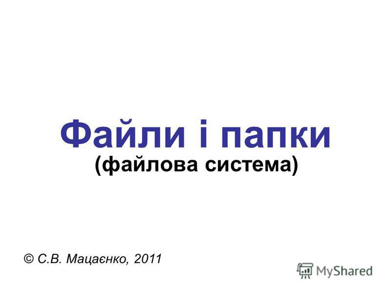 Файли і папки © С.В. Мацаєнко, 2011 (файлова система)