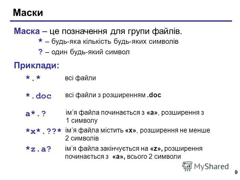 9 Маски Маска – це позначення для групи файлів. * – будь-яка кількість будь-яких символів ? – один будь-який символ Приклади: *.* *.doc всі файли всі файли з розширенням.doc a*.? імя файла починається з «a», розширення з 1 символу *x*.??* імя файла м