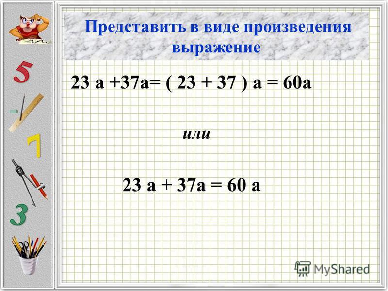 Представить в виде произведения выражение 23 а +37 а= ( 23 + 37 ) а = 60 а или 23 а + 37 а = 60 а