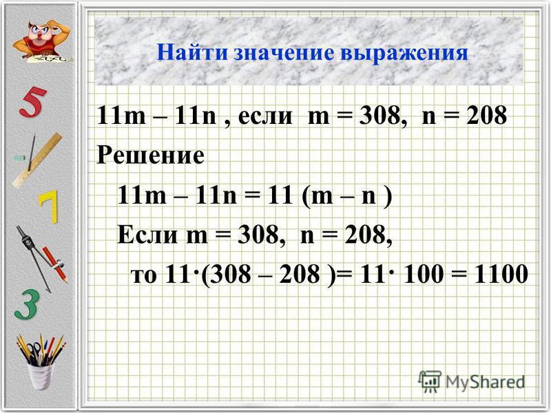 Найти значение выражения 11m – 11n, если m = 308, n = 208 Решение 11m – 11n = 11 (m – n ) Если m = 308, n = 208, то 11·(308 – 208 )= 11· 100 = 1100