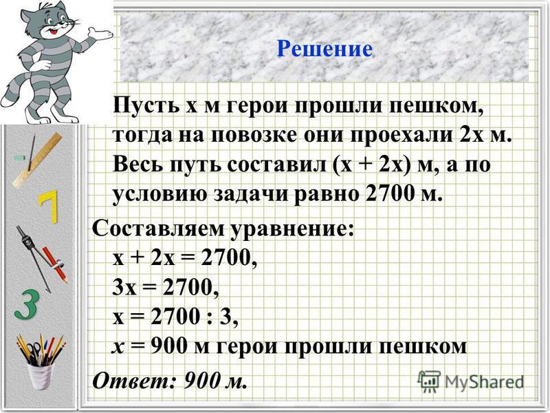 Решение Пусть х м герои прошли пешком, тогда на повозке они проехали 2 х м. Весь путь составил (х + 2 х) м, а по условию задачи равно 2700 м. Составляем уравнение: х + 2 х = 2700, 3 х = 2700, х = 2700 : 3, х = 900 м герои прошли пешком Ответ: 900 м.