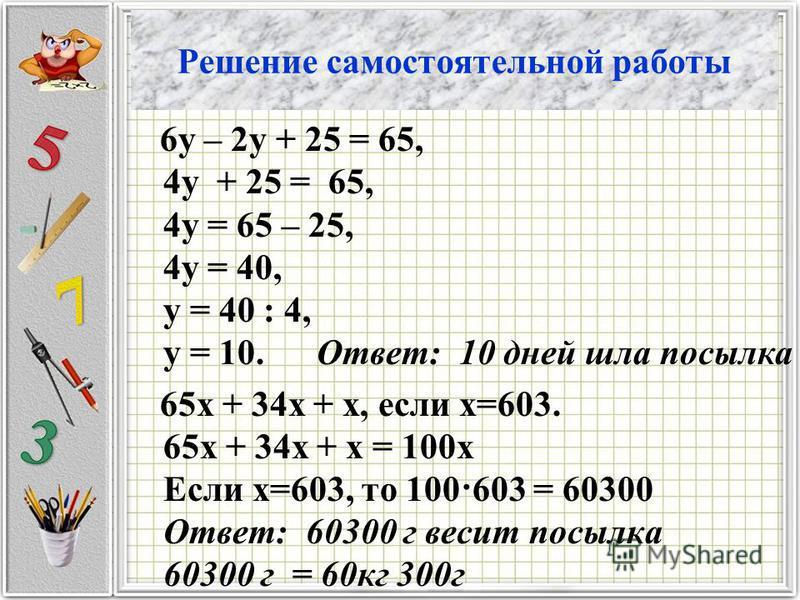 Решение самостоятельной работы 6 у – 2 у + 25 = 65, 4 у + 25 = 65, 4 у = 65 – 25, 4 у = 40, у = 40 : 4, у = 10. Ответ: 10 дней шла посылка 65 х + 34 х + х, если х=603. 65 х + 34 х + х = 100 х Если х=603, то 100·603 = 60300 Ответ: 60300 г весит посылк