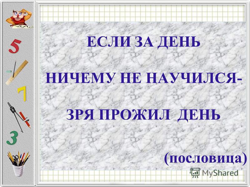 ЕСЛИ ЗА ДЕНЬ НИЧЕМУ НЕ НАУЧИЛСЯ- ЗРЯ ПРОЖИЛ ДЕНЬ (пословица)