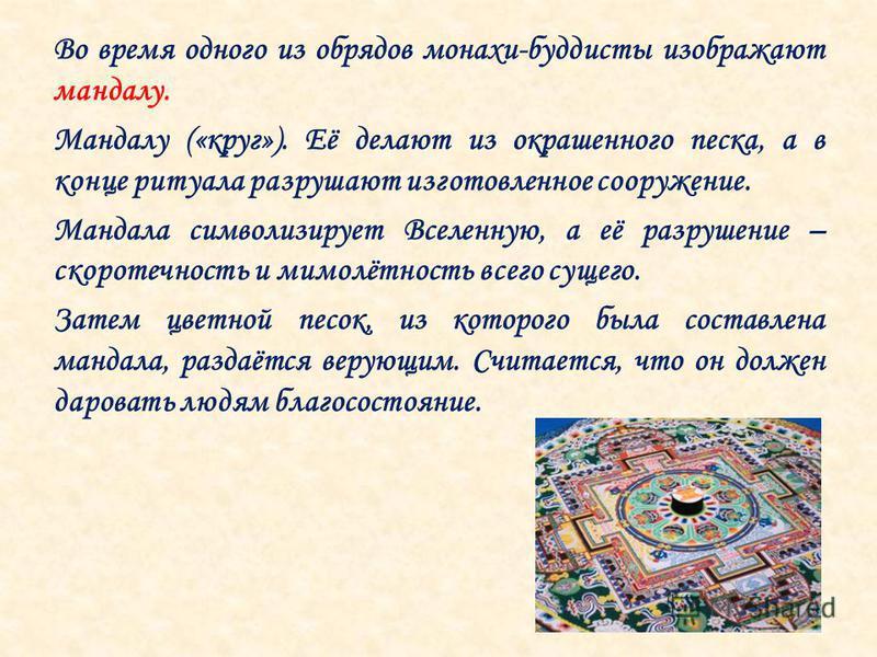 Во время одного из обрядов монахи-буддисты изображают мандалу. Мандалу («круг»). Её делают из окрашенного песка, а в конце ритуала разрушают изготовленное сооружение. Мандала символизирует Вселенную, а её разрушение – скоротечность и мимолётность все