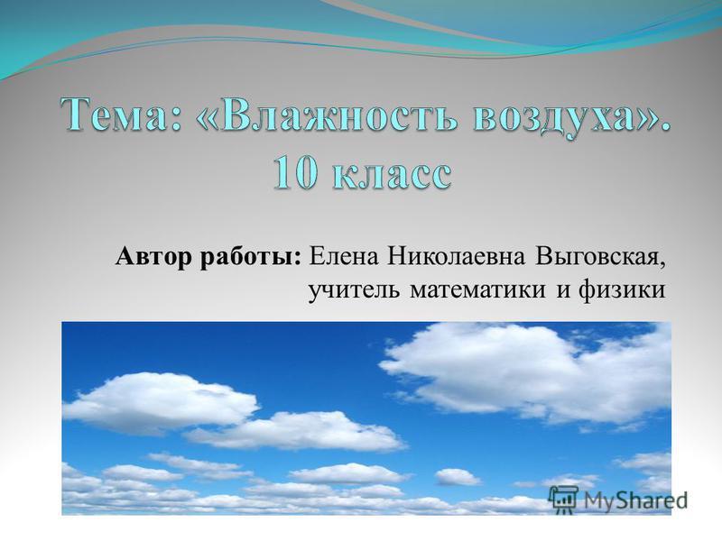 Автор работы: Елена Николаевна Выговская, учитель математики и физики