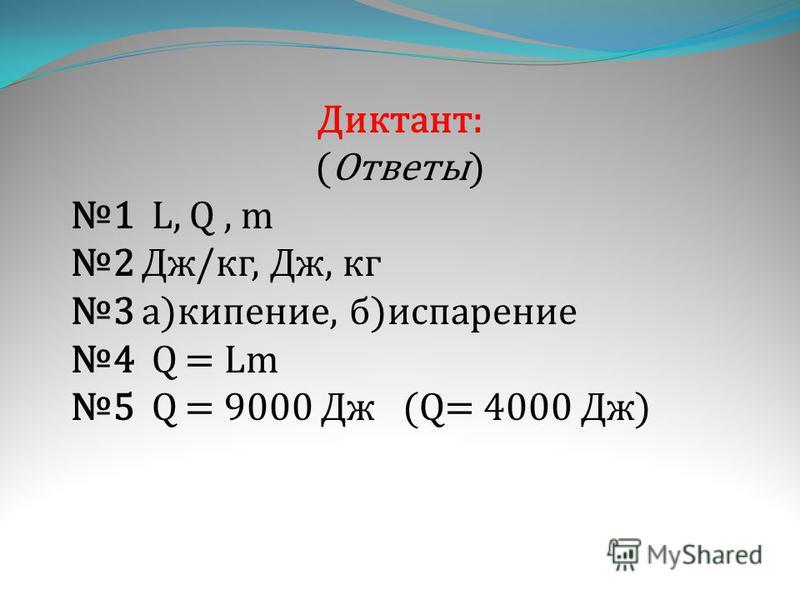 Диктант: (Ответы) 1 L, Q, m 2 Дж/кг, Дж, кг 3 а)кипение, б)испарение 4 Q = Lm 5 Q = 9000 Дж (Q= 4000 Дж)