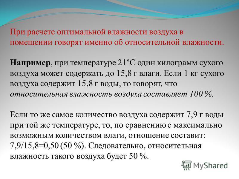 При расчете оптимальной влажности воздуха в помещении говорят именно об относительной влажности. Например, при температуре 21°С один килограмм сухого воздуха может содержать до 15,8 г влаги. Если 1 кг сухого воздуха содержит 15,8 г воды, то говорят,