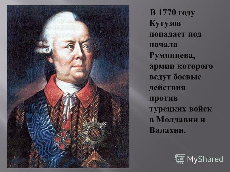В 1770 году Кутузов попадает под начала Румянцева, армии которого ведут боевые действия против турецких войск в Молдавии и Валахии.
