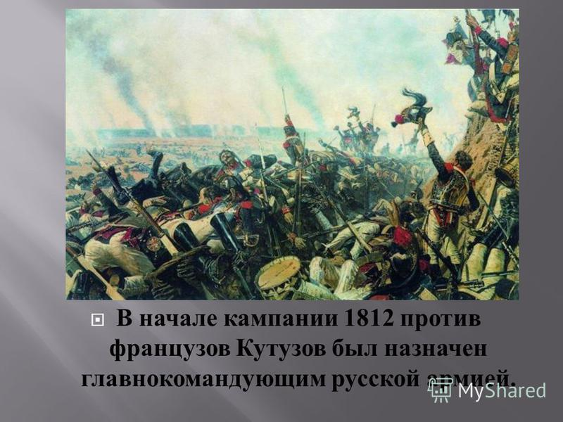 В начале кампании 1812 против французов Кутузов был назначен главнокомандующим русской армией.