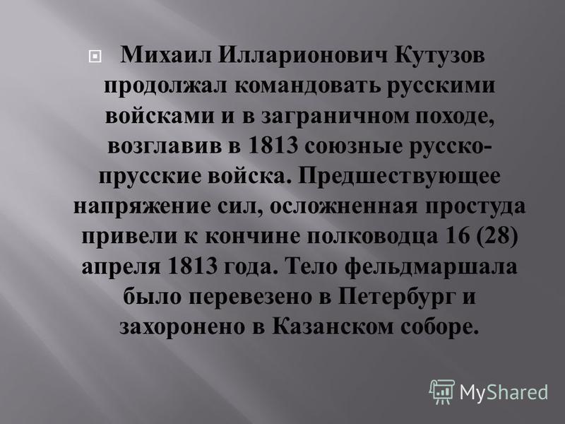 Михаил Илларионович Кутузов продолжал командовать русскими войсками и в заграничном походе, возглавив в 1813 союзные русско - прусские войска. Предшествующее напряжение сил, осложненная простуда привели к кончине полководца 16 (28) апреля 1813 года.