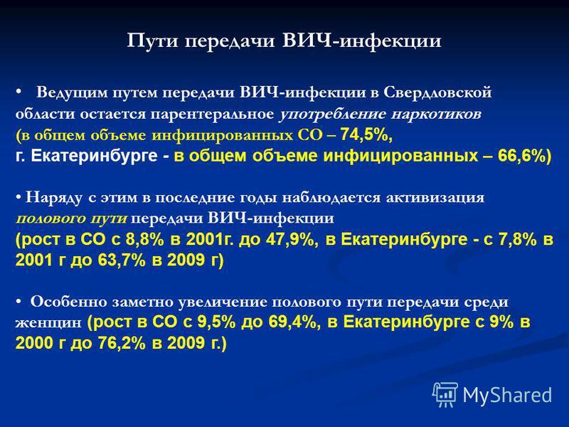 Пути передачи ВИЧ-инфекции Ведущим путем передачи ВИЧ-инфекции в Свердловской области остается парентеральное употребление наркотиков (в общем объеме инфицированных СО – 74,5%, г. Екатеринбурге - в общем объеме инфицированных – 66,6%) Наряду с этим в