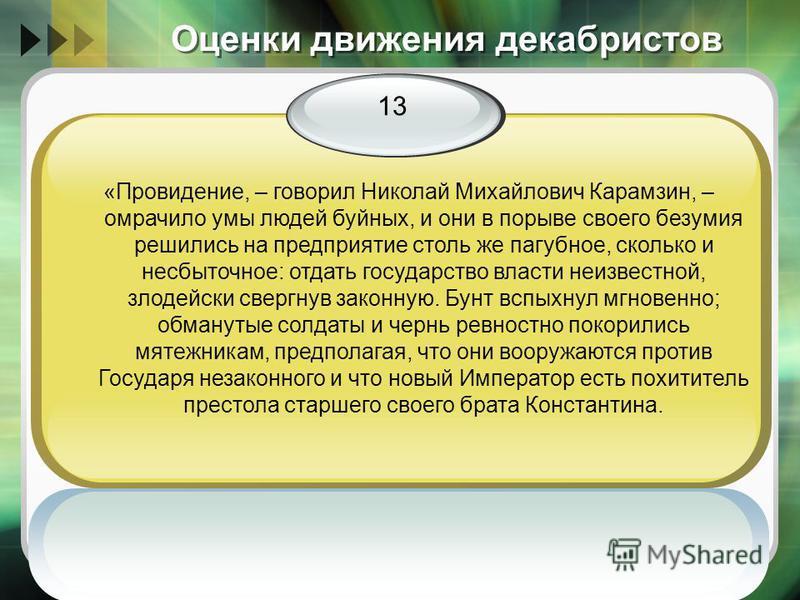 Оценки движения декабристов 13 «Провидение, – говорил Николай Михайлович Карамзин, – омрачило умы людей буйных, и они в порыве своего безумия решились на предприятие столь же пагубное, сколько и несбыточное: отдать государство власти неизвестной, зло