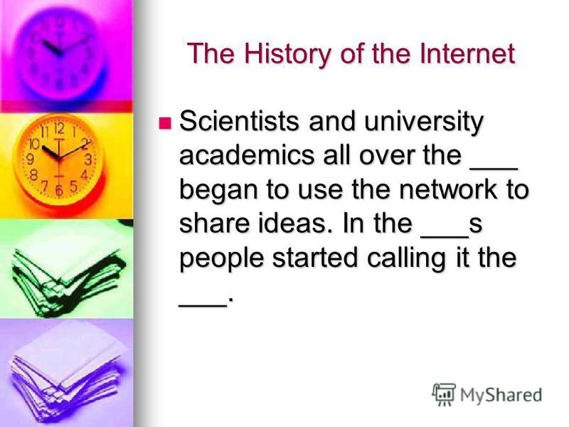 The History of the Internet Scientists and university academics all over the ___ began to use the network to share ideas. In the ___s people started calling it the ___. Scientists and university academics all over the ___ began to use the network to